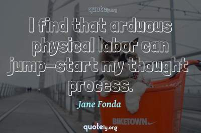 Photo Quote of I find that arduous physical labor can jump-start my thought process.
