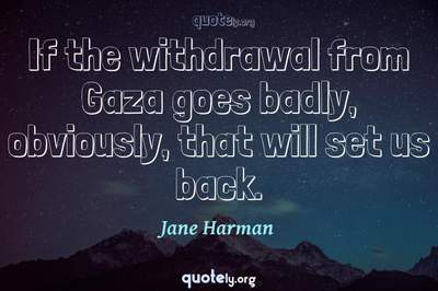Photo Quote of If the withdrawal from Gaza goes badly, obviously, that will set us back.