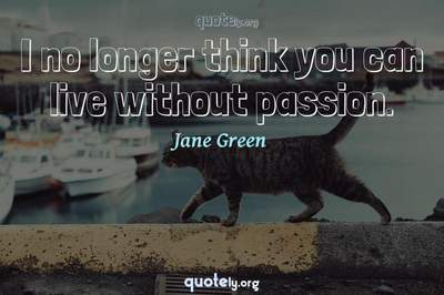 Photo Quote of I no longer think you can live without passion.