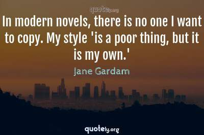 Photo Quote of In modern novels, there is no one I want to copy. My style 'is a poor thing, but it is my own.'