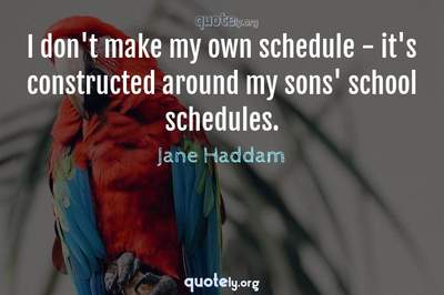 Photo Quote of I don't make my own schedule - it's constructed around my sons' school schedules.