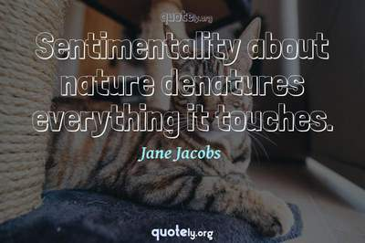 Photo Quote of Sentimentality about nature denatures everything it touches.
