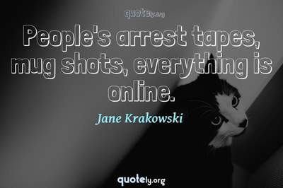 Photo Quote of People's arrest tapes, mug shots, everything is online.
