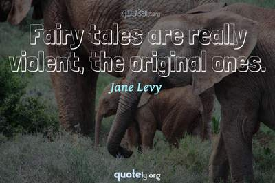 Photo Quote of Fairy tales are really violent, the original ones.