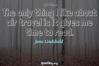 Photo Quote of The only thing I like about air travel is it gives me time to read.
