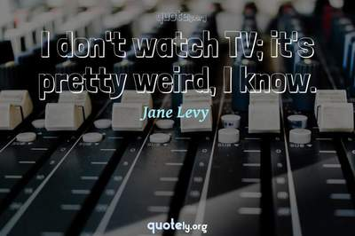 Photo Quote of I don't watch TV; it's pretty weird, I know.