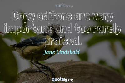 Photo Quote of Copy editors are very important and too rarely praised.