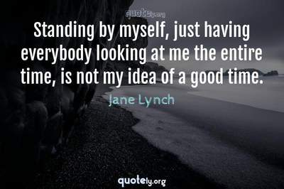 Photo Quote of Standing by myself, just having everybody looking at me the entire time, is not my idea of a good time.