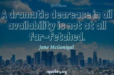 Photo Quote of A dramatic decrease in oil availability is not at all far-fetched.