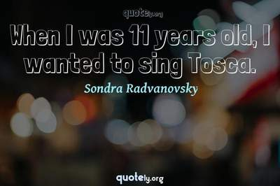 Photo Quote of When I was 11 years old, I wanted to sing Tosca.