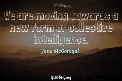 Photo Quote of We are moving towards a new form of collective intelligence.