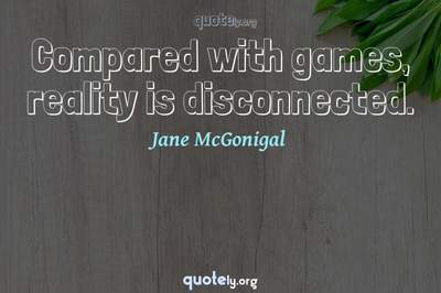 Photo Quote of Compared with games, reality is disconnected.