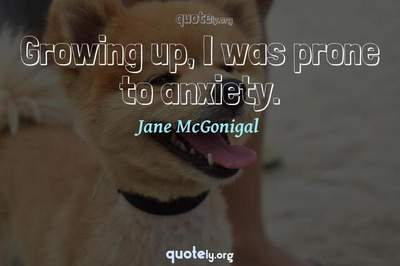 Photo Quote of Growing up, I was prone to anxiety.