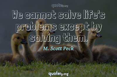 Photo Quote of We cannot solve life's problems except by solving them.