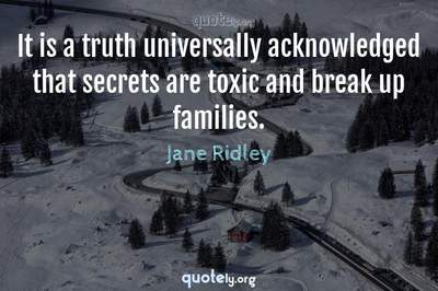 Photo Quote of It is a truth universally acknowledged that secrets are toxic and break up families.