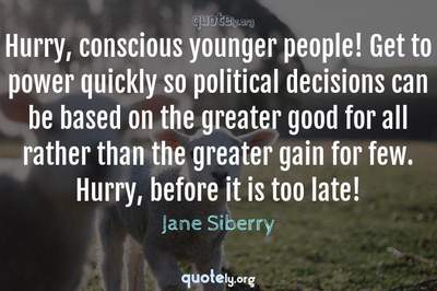 Photo Quote of Hurry, conscious younger people! Get to power quickly so political decisions can be based on the greater good for all rather than the greater gain for few. Hurry, before it is too late!