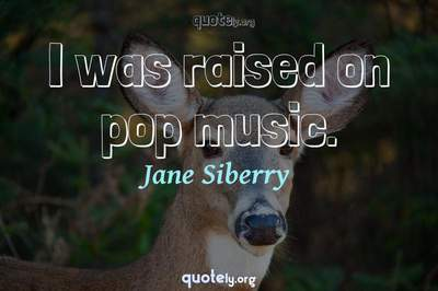 Photo Quote of I was raised on pop music.
