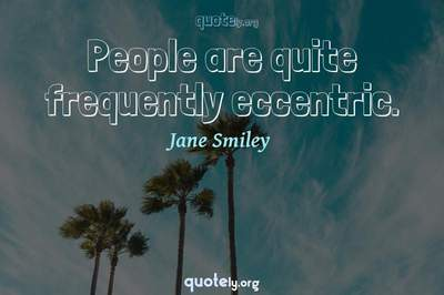 Photo Quote of People are quite frequently eccentric.