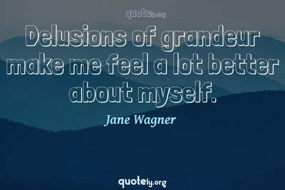 Photo Quote of Delusions of grandeur make me feel a lot better about myself.