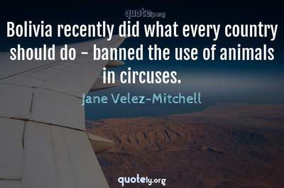 Photo Quote of Bolivia recently did what every country should do - banned the use of animals in circuses.