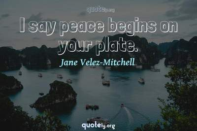 Photo Quote of I say peace begins on your plate.