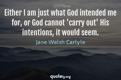 Photo Quote of Either I am just what God intended me for, or God cannot 'carry out' His intentions, it would seem.