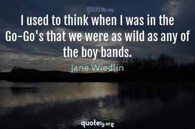 Photo Quote of I used to think when I was in the Go-Go's that we were as wild as any of the boy bands.