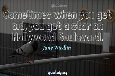 Photo Quote of Sometimes when you get old, you get a star on Hollywood Boulevard.