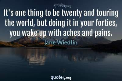 Photo Quote of It's one thing to be twenty and touring the world, but doing it in your forties, you wake up with aches and pains.