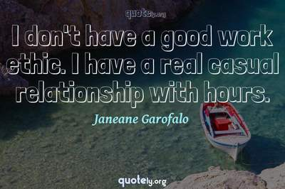 Photo Quote of I don't have a good work ethic. I have a real casual relationship with hours.