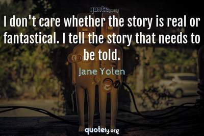 Photo Quote of I don't care whether the story is real or fantastical. I tell the story that needs to be told.