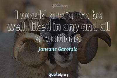 Photo Quote of I would prefer to be well-liked in any and all situations.