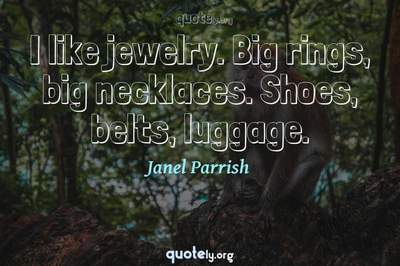 Photo Quote of I like jewelry. Big rings, big necklaces. Shoes, belts, luggage.