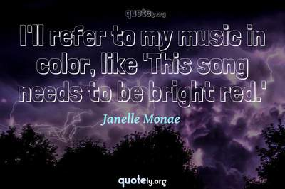 Photo Quote of I'll refer to my music in color, like 'This song needs to be bright red.'