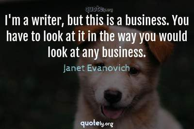 Photo Quote of I'm a writer, but this is a business. You have to look at it in the way you would look at any business.