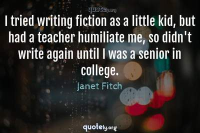 Photo Quote of I tried writing fiction as a little kid, but had a teacher humiliate me, so didn't write again until I was a senior in college.