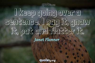 Photo Quote of I keep going over a sentence. I nag it, gnaw it, pat and flatter it.