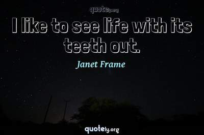 Photo Quote of I like to see life with its teeth out.