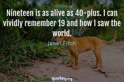 Photo Quote of Nineteen is as alive as 40-plus. I can vividly remember 19 and how I saw the world.