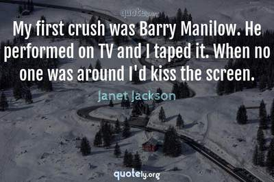 Photo Quote of My first crush was Barry Manilow. He performed on TV and I taped it. When no one was around I'd kiss the screen.