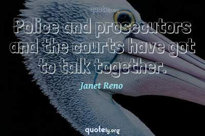 Photo Quote of Police and prosecutors and the courts have got to talk together.