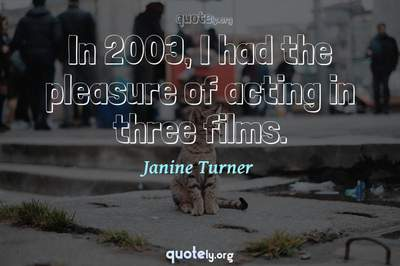 Photo Quote of In 2003, I had the pleasure of acting in three films.