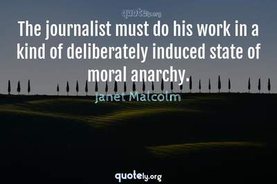 Photo Quote of The journalist must do his work in a kind of deliberately induced state of moral anarchy.
