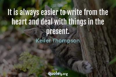 Photo Quote of It is always easier to write from the heart and deal with things in the present.