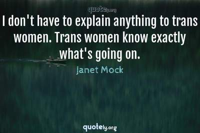 Photo Quote of I don't have to explain anything to trans women. Trans women know exactly what's going on.