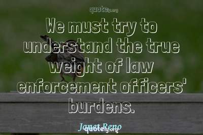 Photo Quote of We must try to understand the true weight of law enforcement officers' burdens.