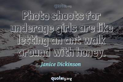 Photo Quote of Photo shoots for underage girls are like letting an ant walk around with honey.