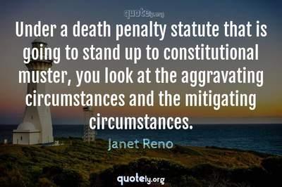 Photo Quote of Under a death penalty statute that is going to stand up to constitutional muster, you look at the aggravating circumstances and the mitigating circumstances.