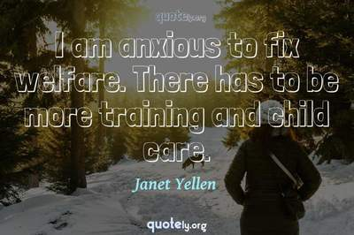 Photo Quote of I am anxious to fix welfare. There has to be more training and child care.