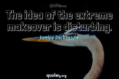 Photo Quote of The idea of the extreme makeover is disturbing.